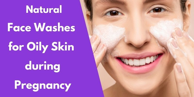 Best Natural Face Washes for Oily Skin during Pregnancy